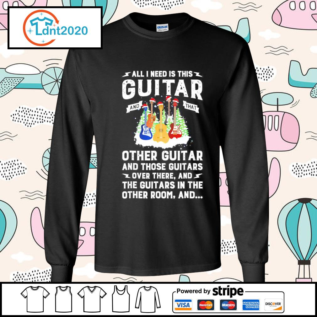 All I need is this guitar and that other guitar and those guitars over there s longsleeve-tee