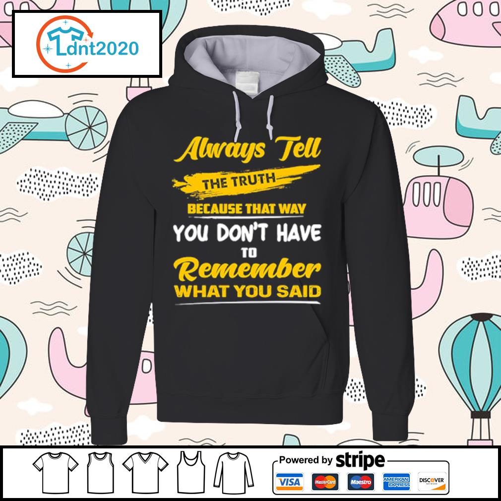 Always tell the truth because that way you don_t have to Remember what you said t-s hoodie