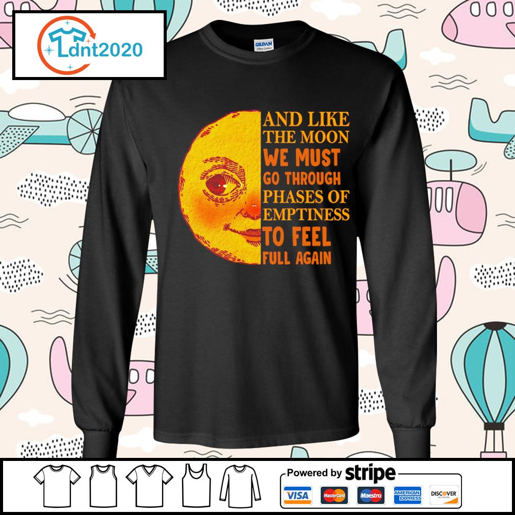 And like the moon we must go through phases of emptiness to feel full again s longsleeve-tee