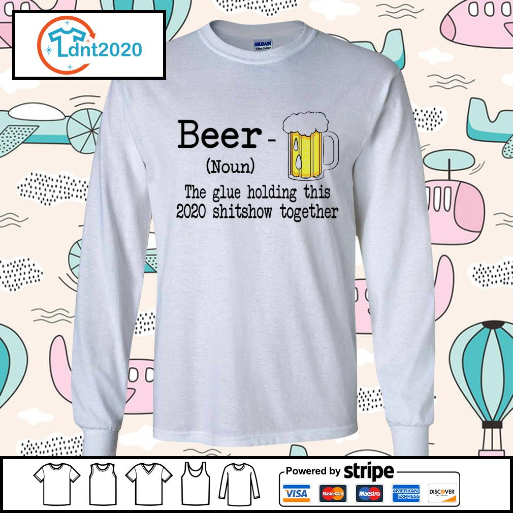 Beer the glue holding this 2020 shitshiw together s longsleeve-tee