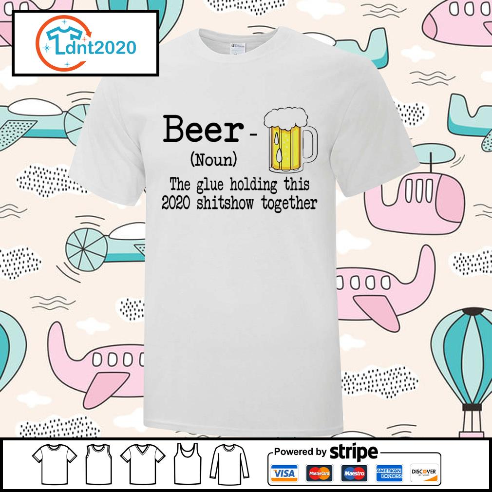 Beer the glue holding this 2020 shitshiw together shirt