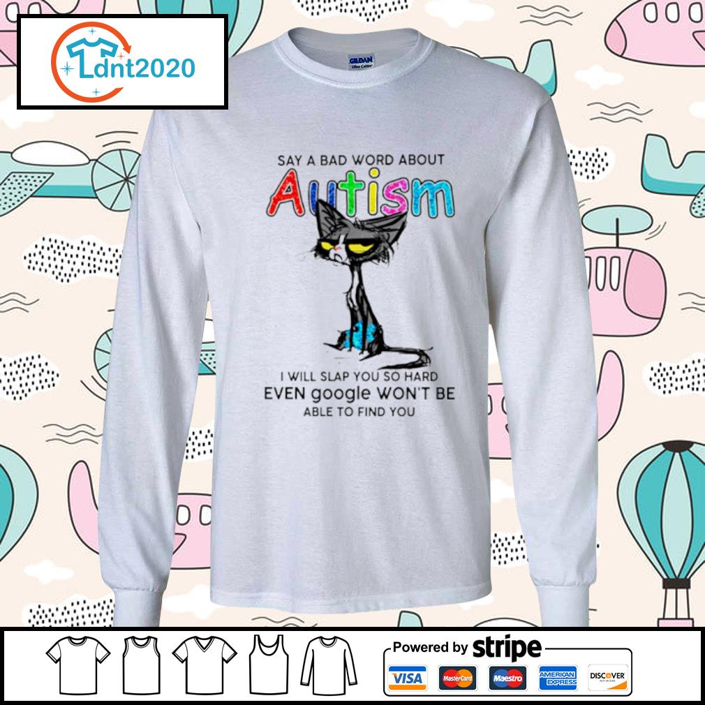 Black cat say a bad word about Autism I will slap you so hard even google won't be s longsleeve-tee