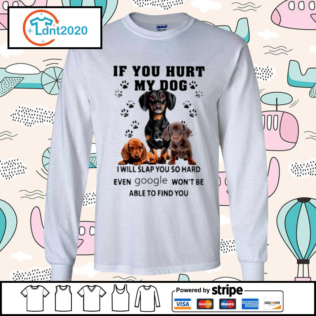 Dachshund if you hurt my dog I will slap you so hard even google won_t be able to find you s longsleeve-tee