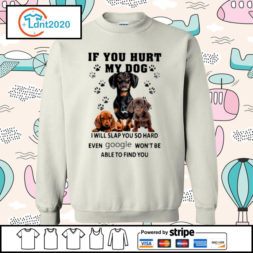 Dachshund if you hurt my dog I will slap you so hard even google won_t be able to find you s sweater