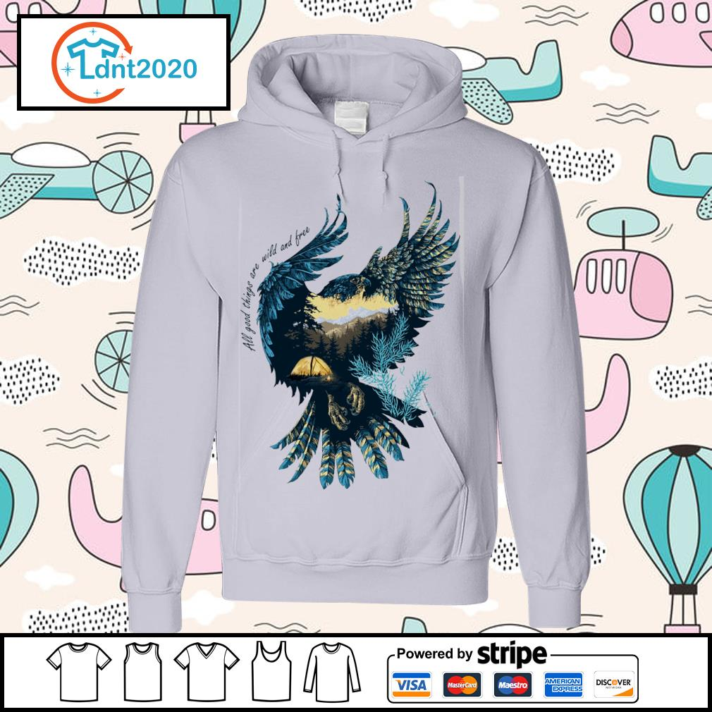Eagle all good things are wild and free s hoodie