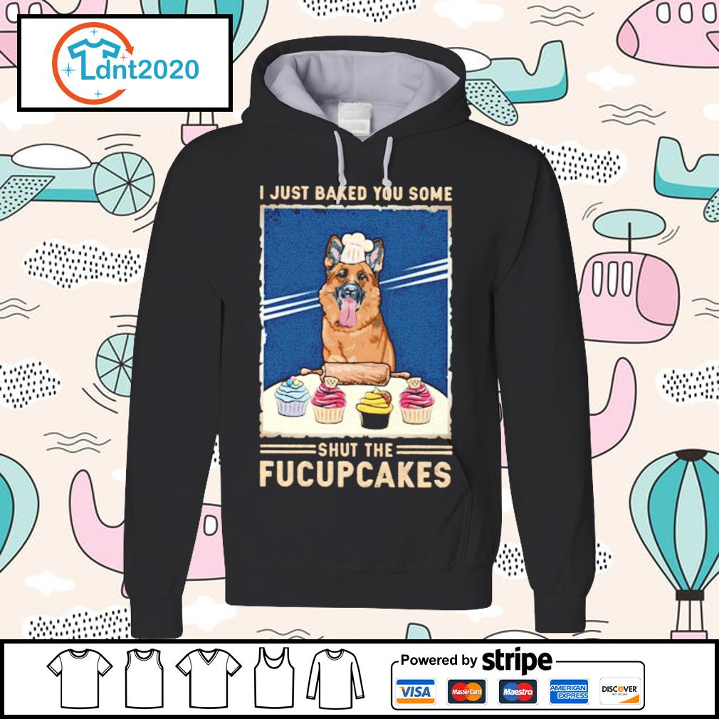 German Shepherd I just baked you some shut the fucupcakes s hoodie