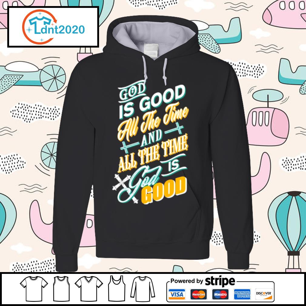God is good all the time and all the time god is good s hoodie