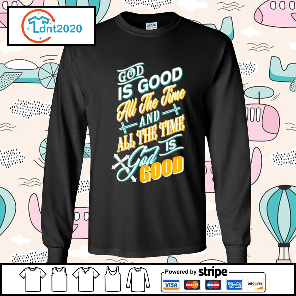 God is good all the time and all the time god is good s longsleeve-tee