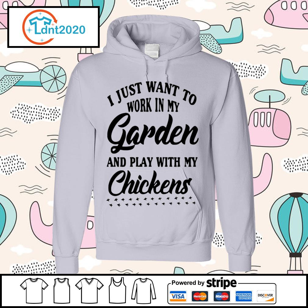 I just want to work in my garden and play with my chickens s hoodie