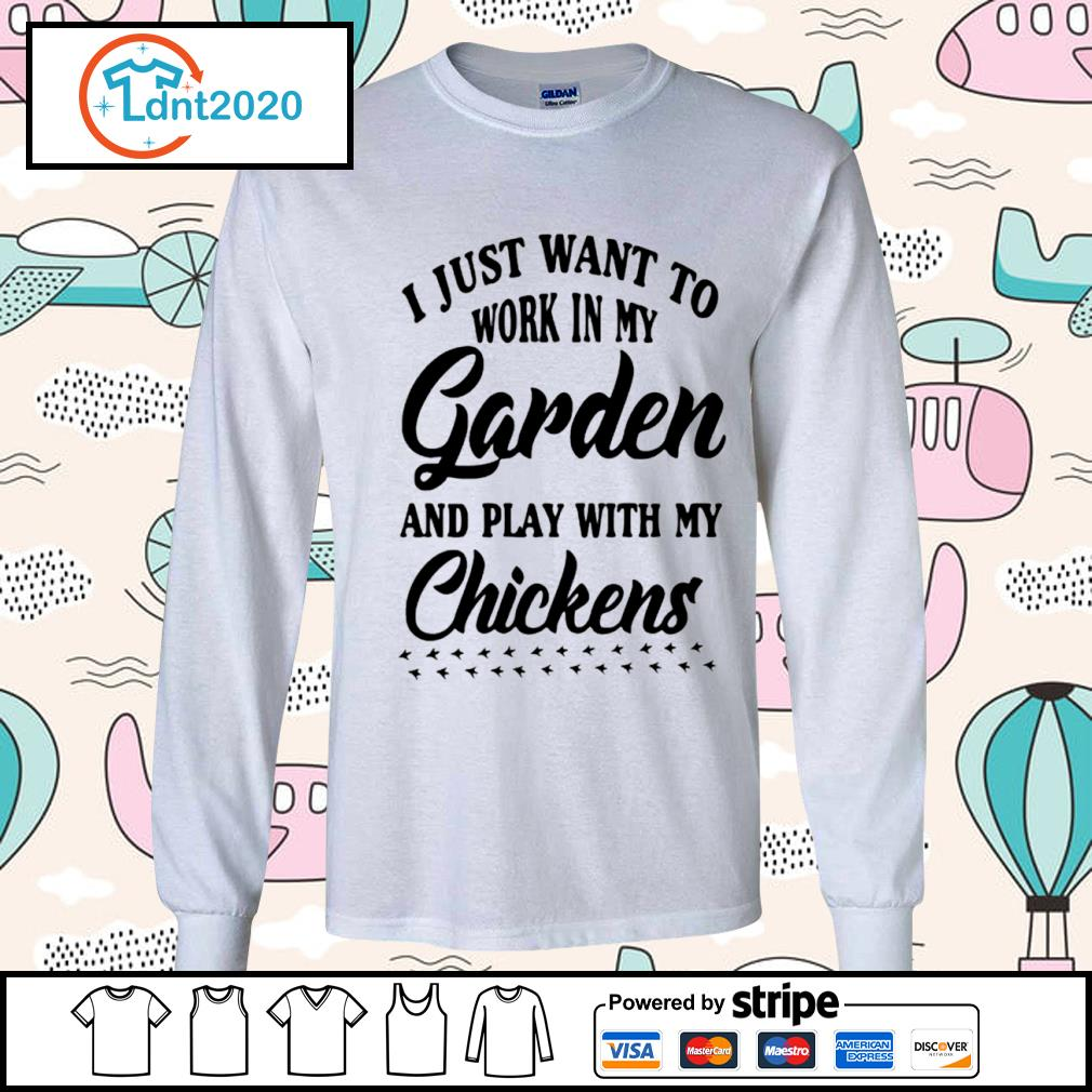 I just want to work in my garden and play with my chickens s longsleeve-tee