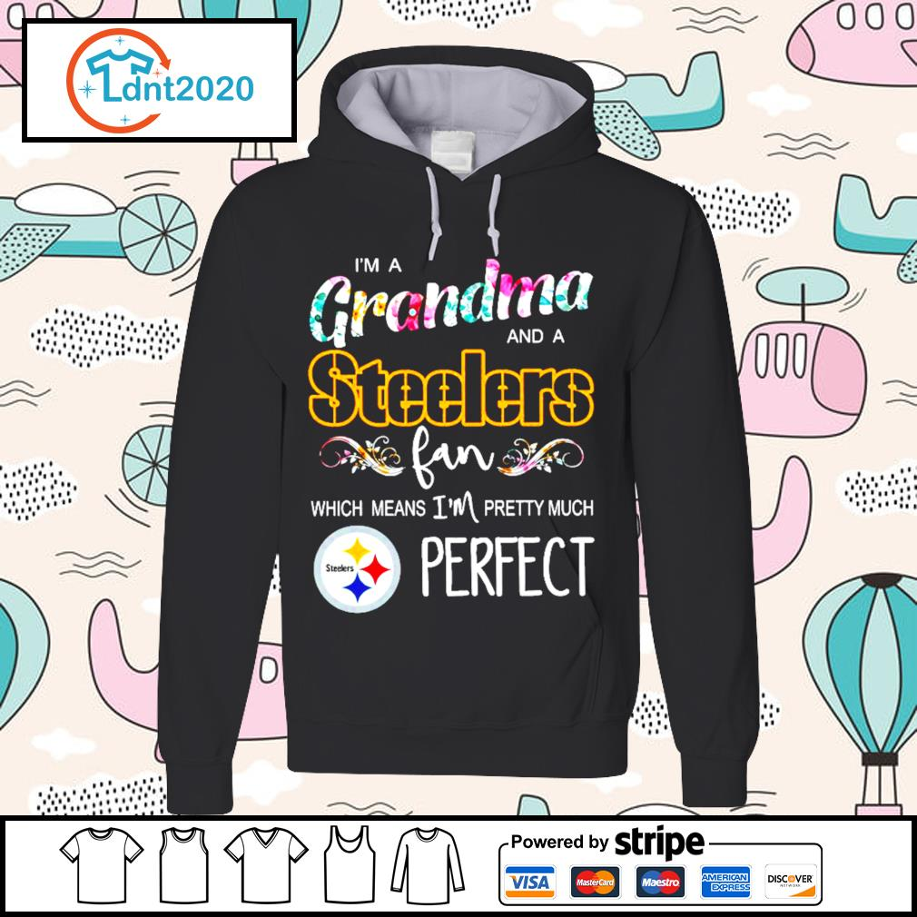 I'm a grandma and a Pittsburgh Steelers fan which means I'm pretty much perfect s hoodie