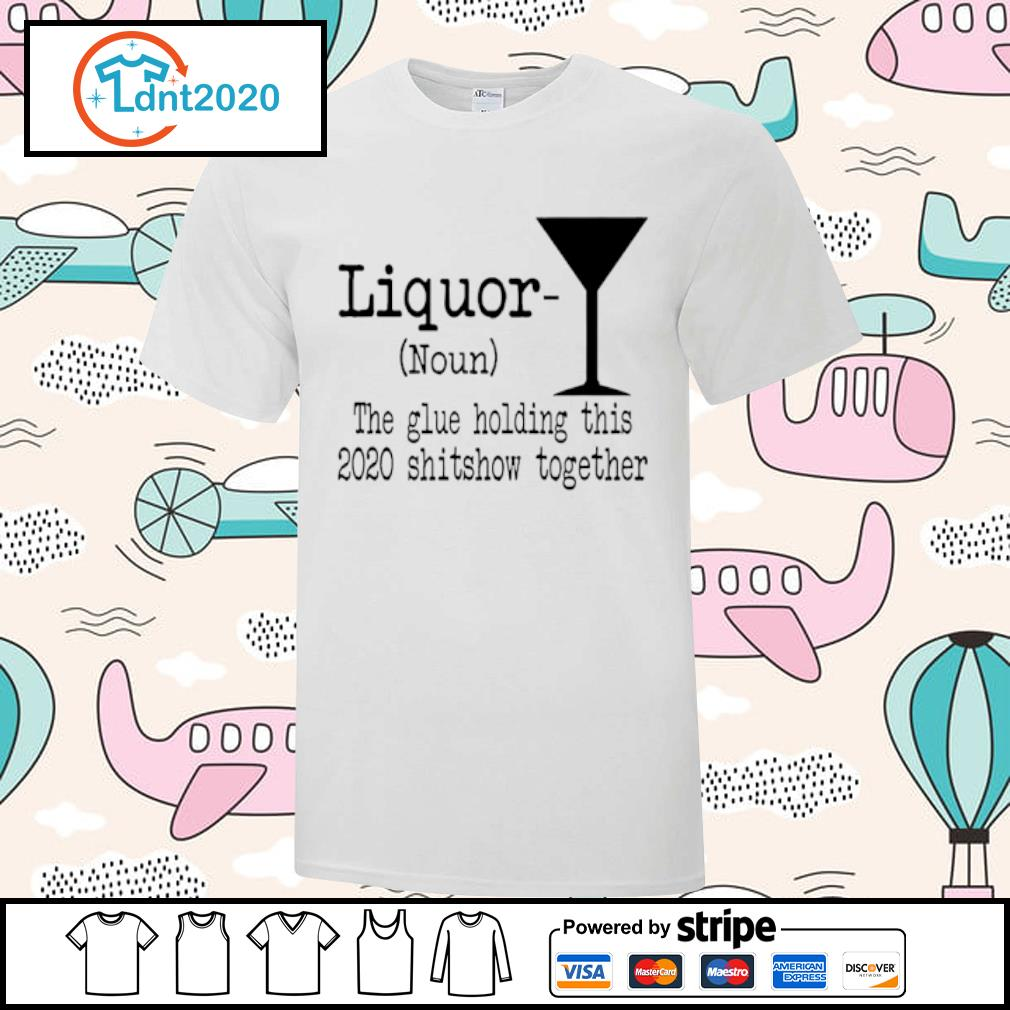 Liquor the glue holding this 2020 shitshow together shirt