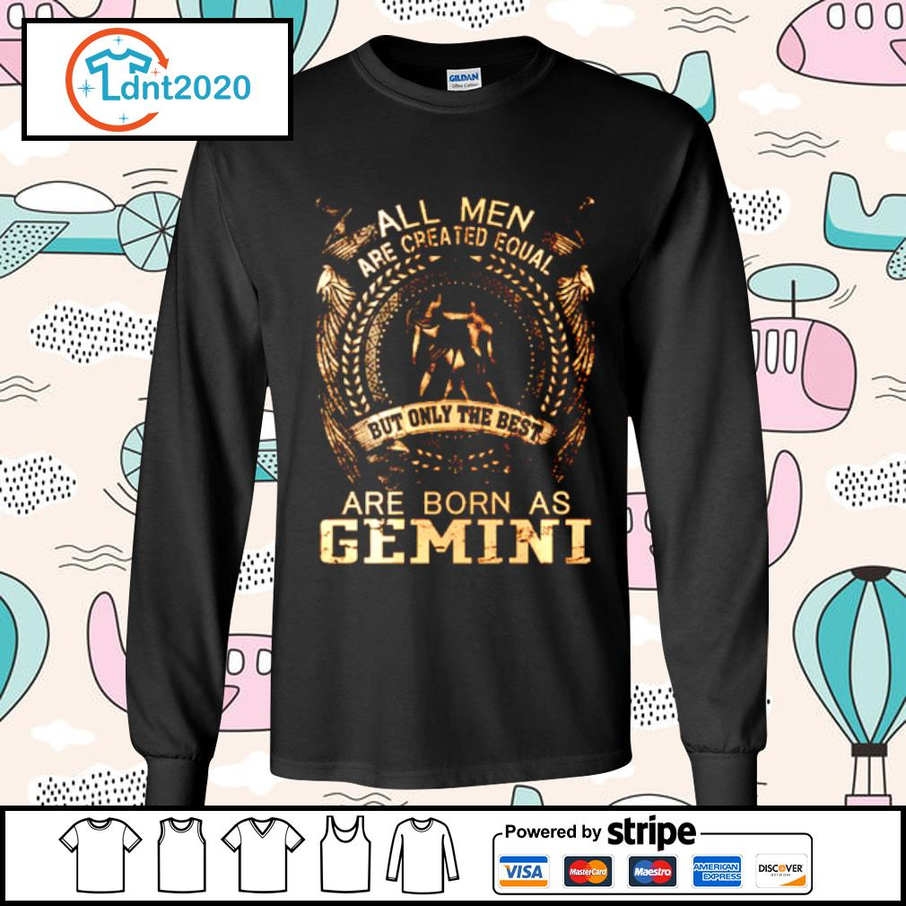 All Men Are Created Equal But Only The Best Are Born In Gemini s longsleeve-tee