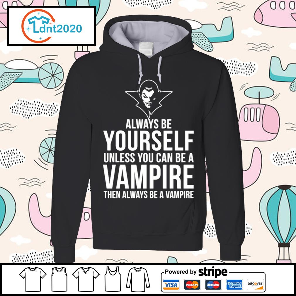 Always be yourself unless you can be a Vampire then always be a Vampire s hoodie