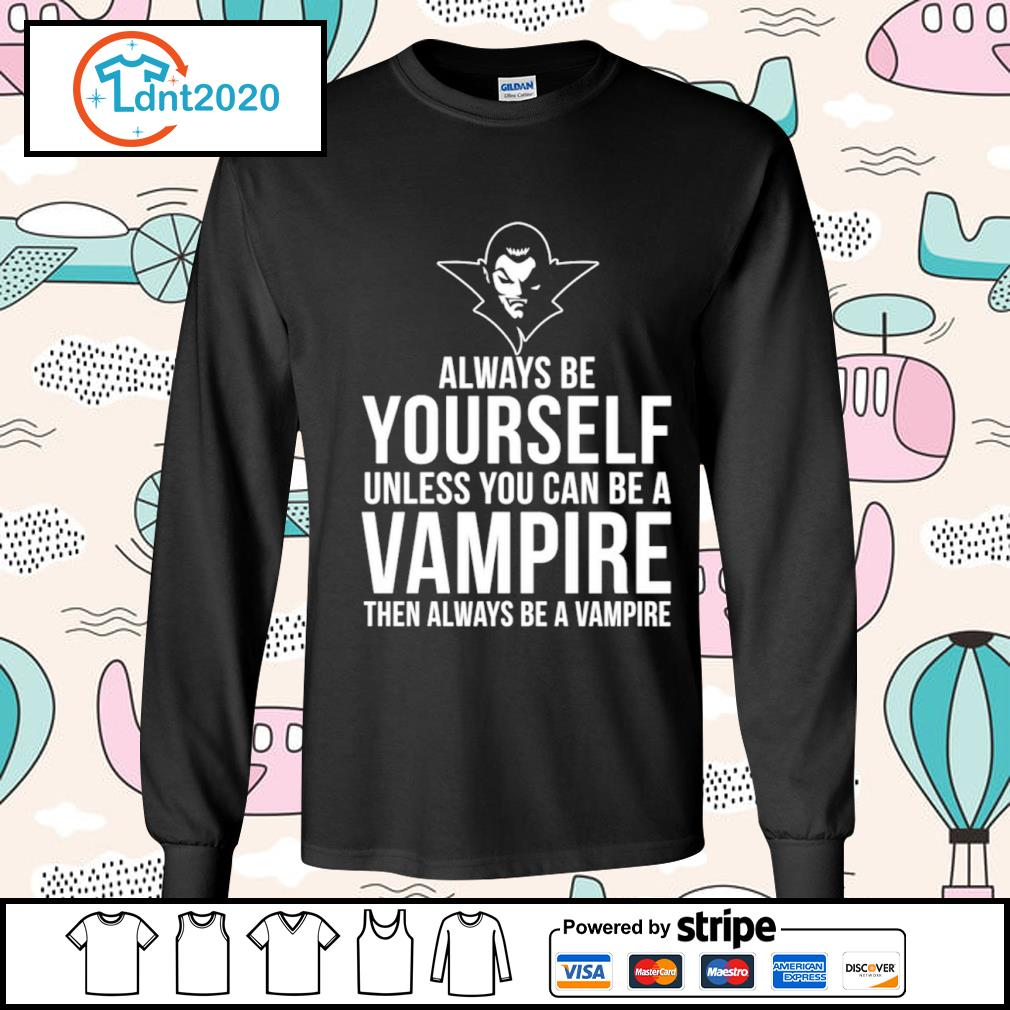 Always be yourself unless you can be a Vampire then always be a Vampire s longsleeve-tee