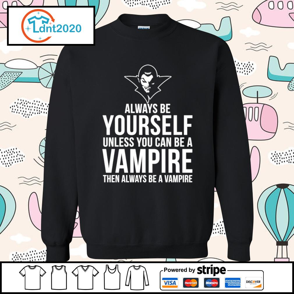 Always be yourself unless you can be a Vampire then always be a Vampire s sweater