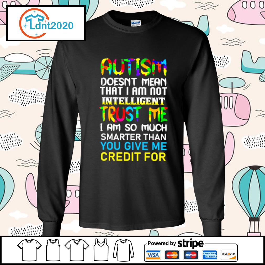Autism doesn't mean that I am not intelligent trust me s longsleeve-tee