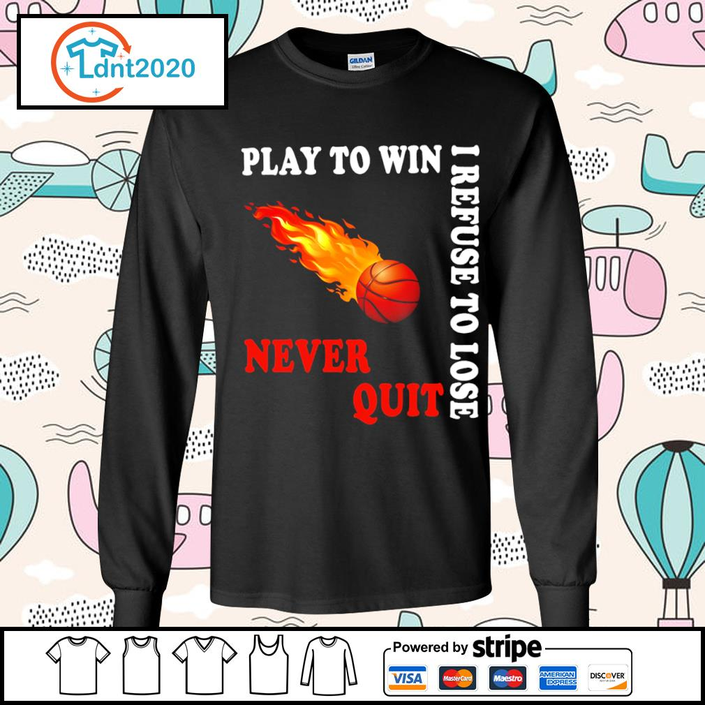Basketball play to win I refuse to lose never quit s longsleeve-tee