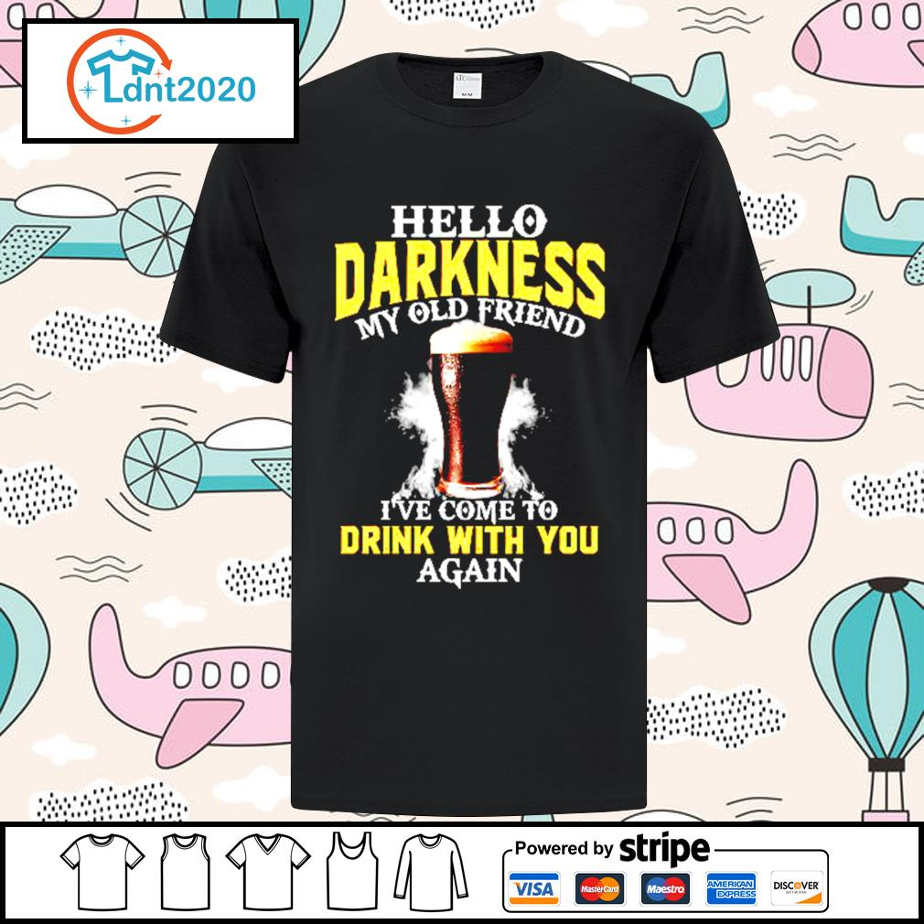 Beer Hello Darkness my old friend I've come to drink with you again shirt