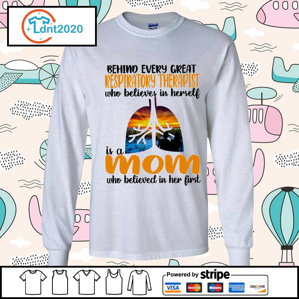 Behind every great Respiratory Therapist who believes in herself is a mom who believed in her first s longsleeve-tee