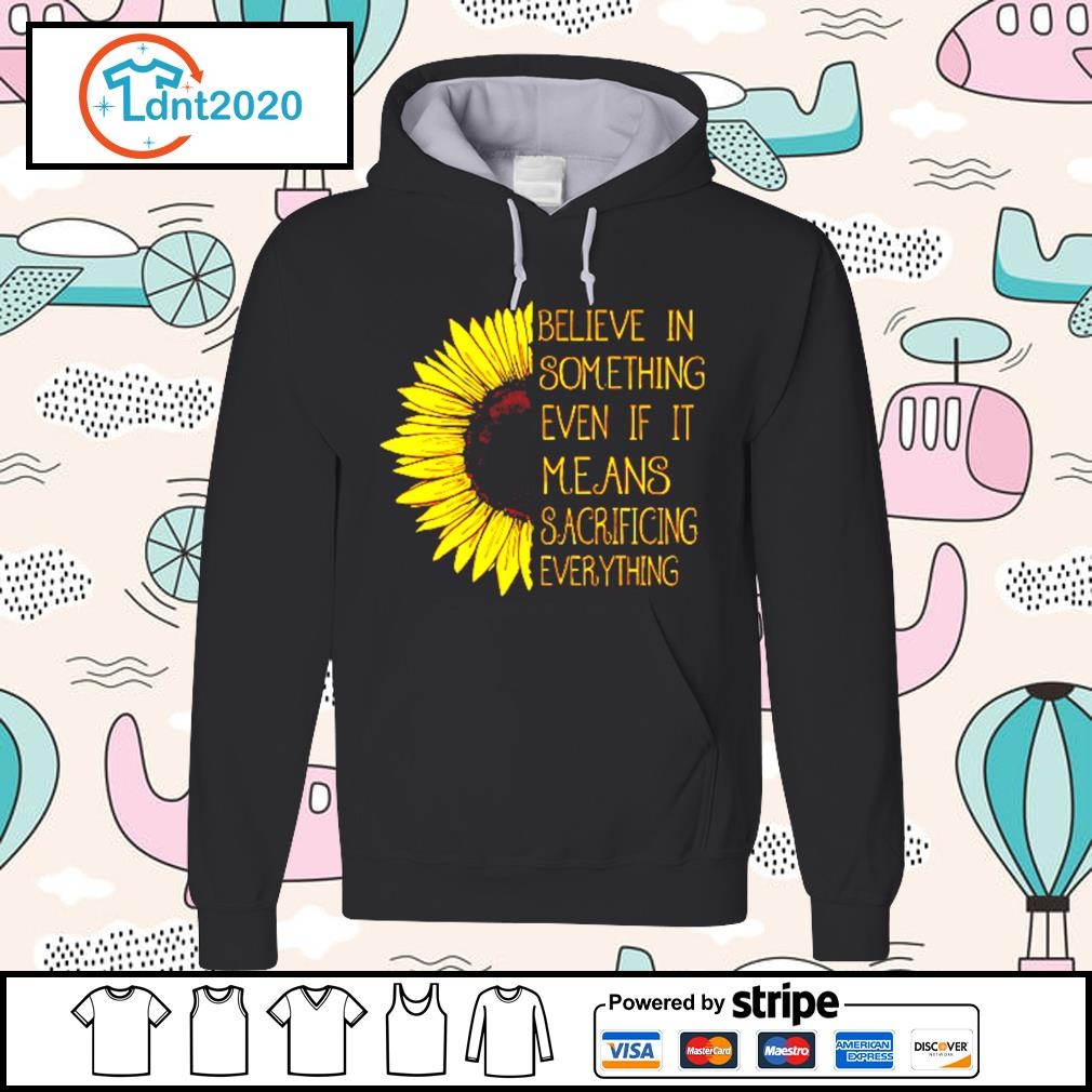 Believe in something even if it means sacrificing everything s hoodie