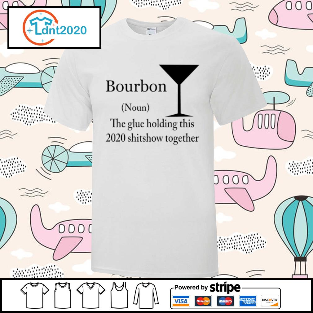 Bourbon noun the glue holding this 2020 shitshow together shirt