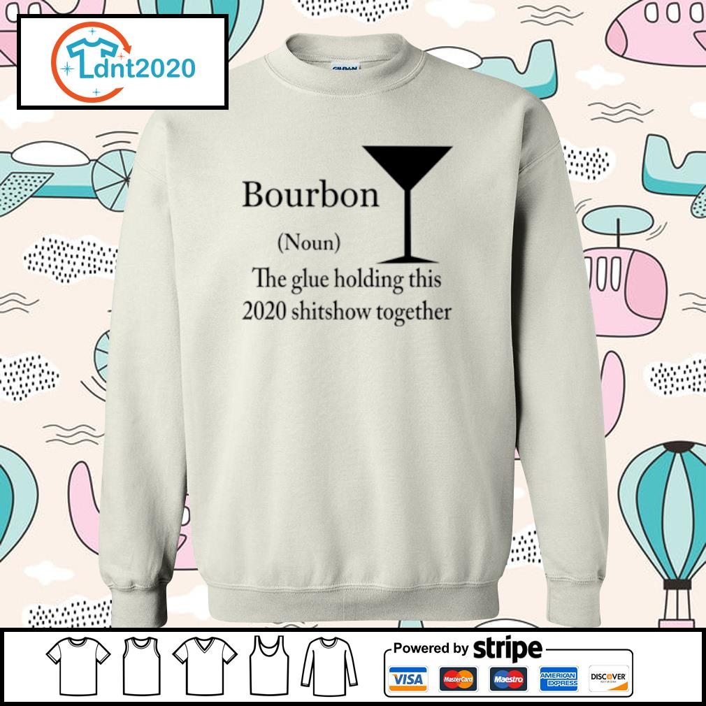 Bourbon noun the glue holding this 2020 shitshow together s sweater