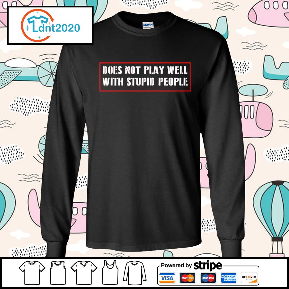 Does not play well with stupid people s longsleeve-tee