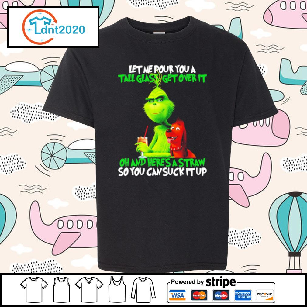 Grinch Let Me Pour You A Tall Glass Get Over It Oh and here_s a straw so you can suck it up s youth-tee