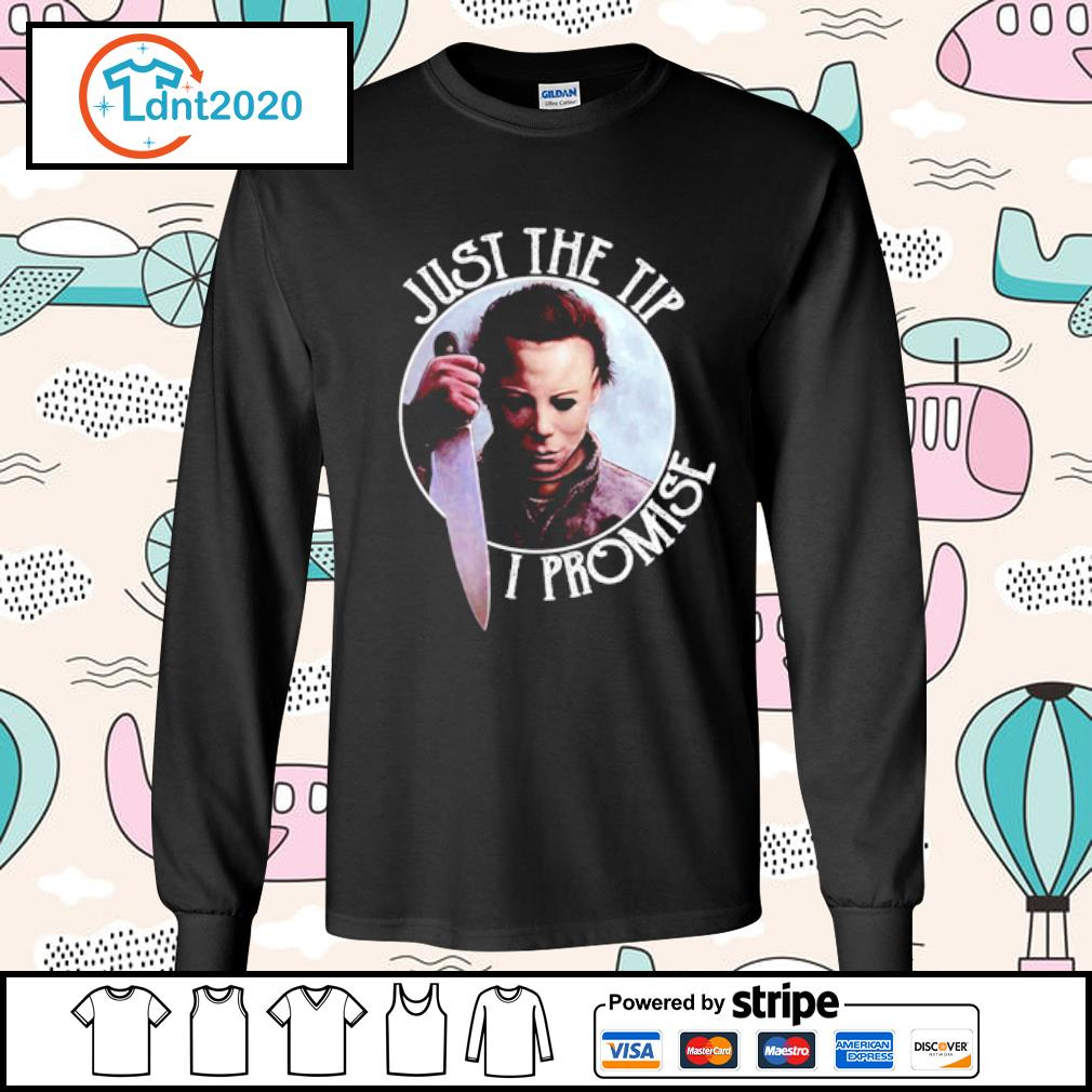 Just the tip I promise Michael Myers s longsleeve-tee