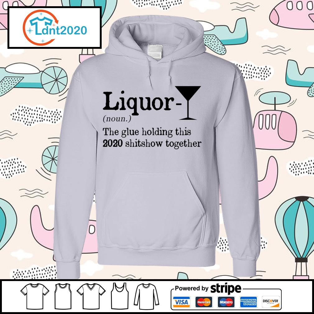 Liquor the glue holding this 2020 shitshow together s hoodie