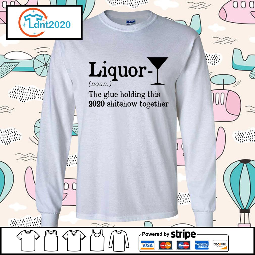 Liquor the glue holding this 2020 shitshow together s longsleeve-tee
