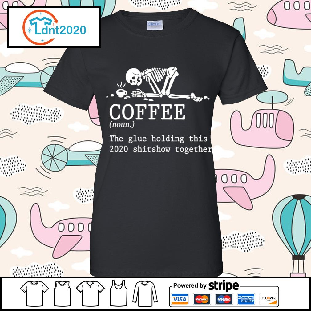 Skeleton coffee the glue holding this 2020 shitshow together s ladies-tee