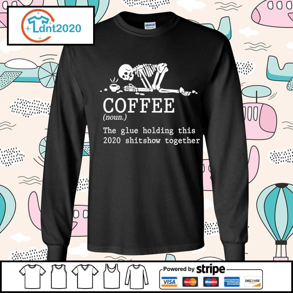 Skeleton coffee the glue holding this 2020 shitshow together s longsleeve-tee