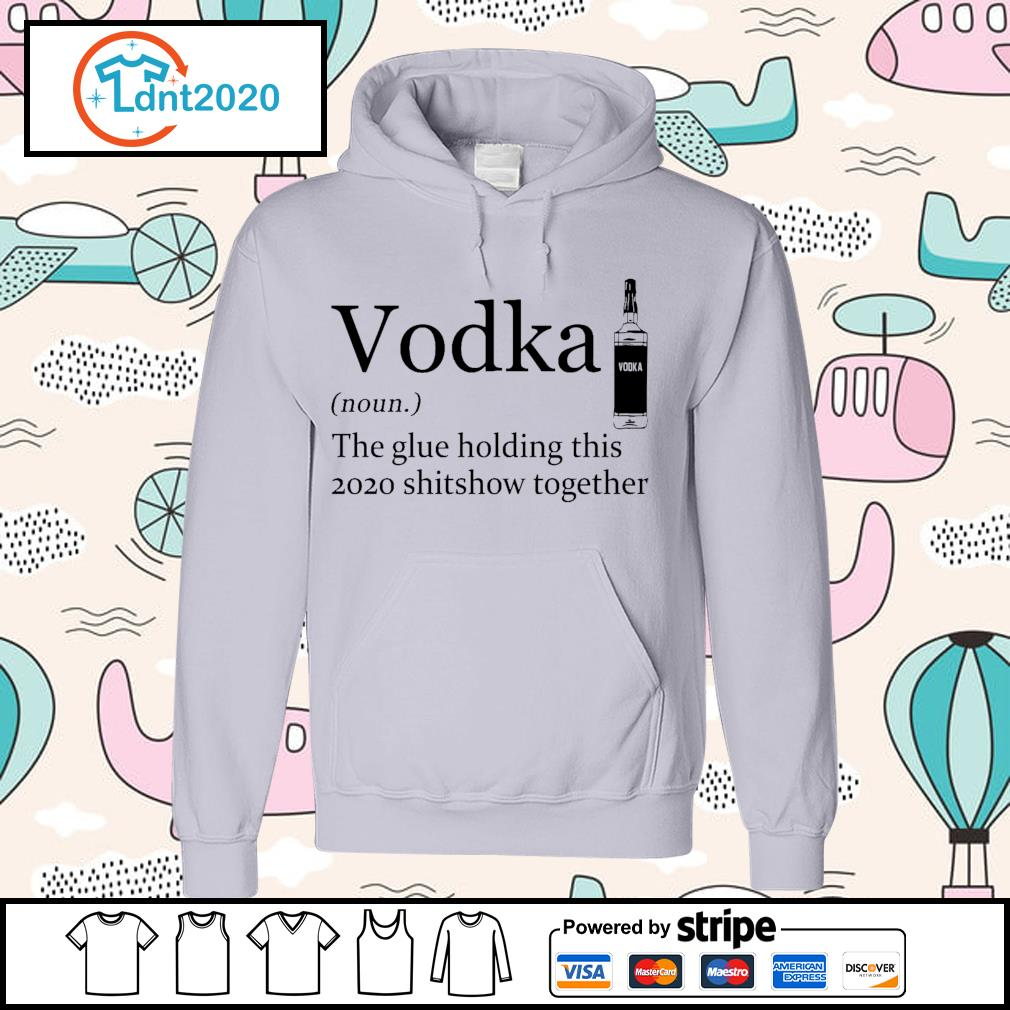 Vodka the glue holding this 2020 shitshow together s hoodie