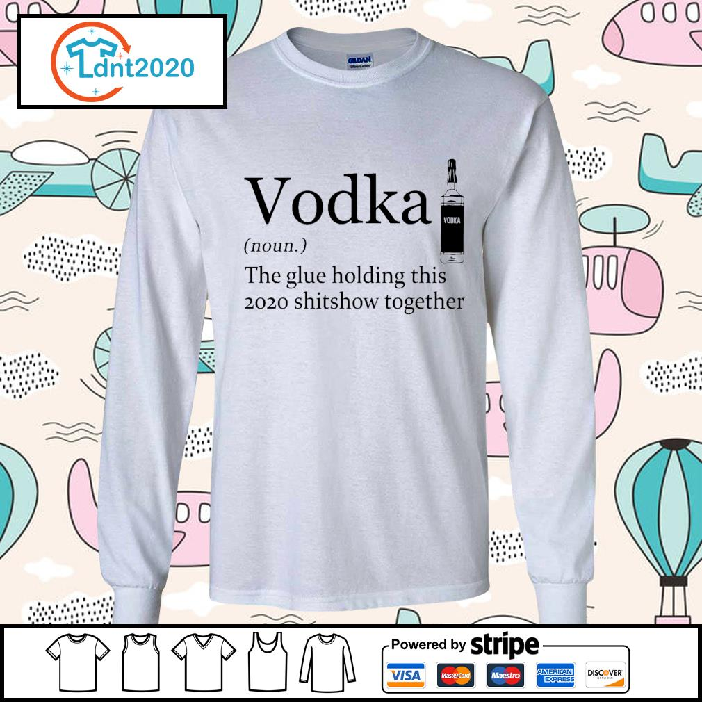 Vodka the glue holding this 2020 shitshow together s longsleeve-tee