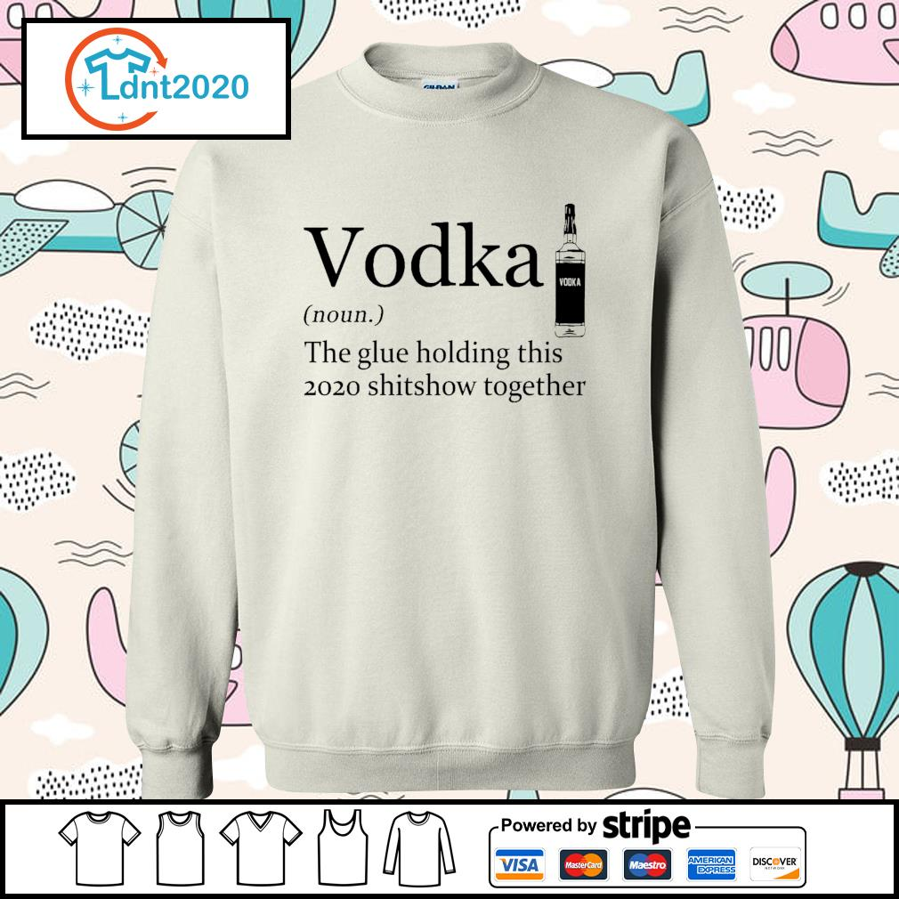 Vodka the glue holding this 2020 shitshow together s sweater