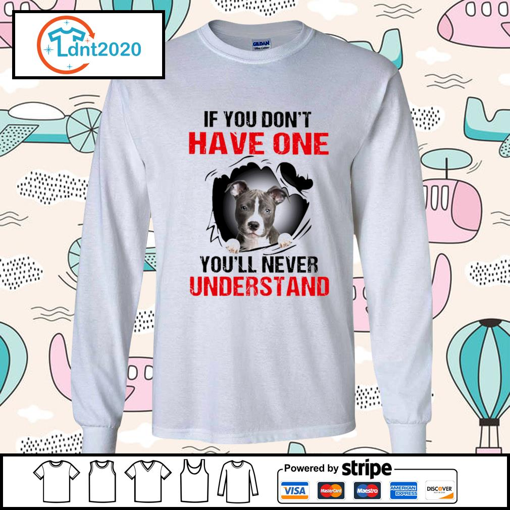 American Staffordshire Terrier If you don't have one you'll never understand s longsleeve-tee