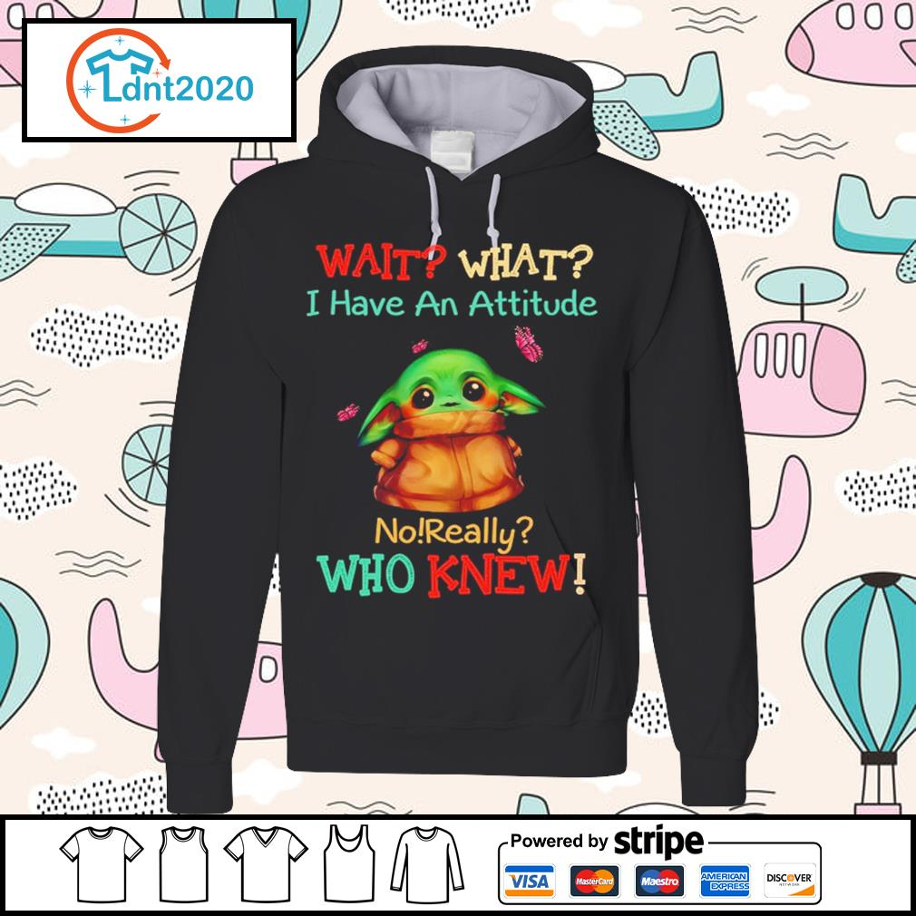 Baby Yoda wait what I have an attitude no really who knew s hoodie