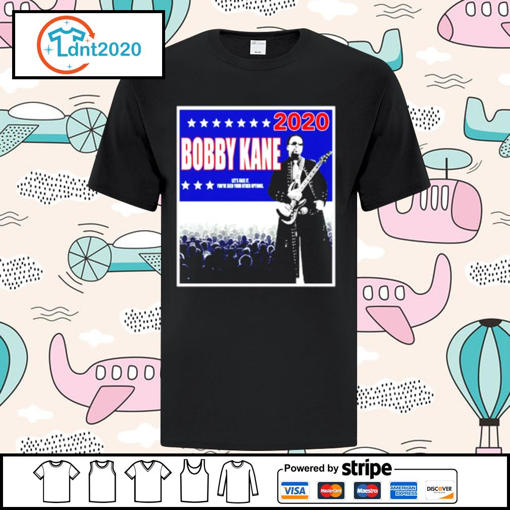 Bobby Kane 2020 let's face it you've seen your other options shirt
