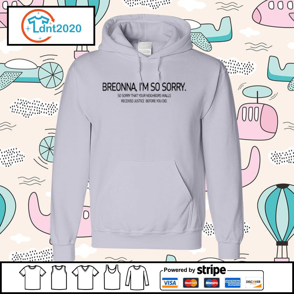 Breonna I'm so sorry so sorry that your neighbors walls received justice before you did s hoodie