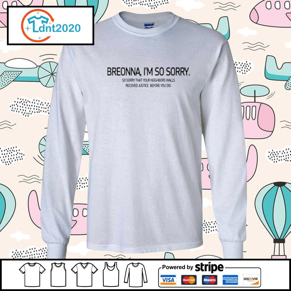 Breonna I'm so sorry so sorry that your neighbors walls received justice before you did s longsleeve-tee