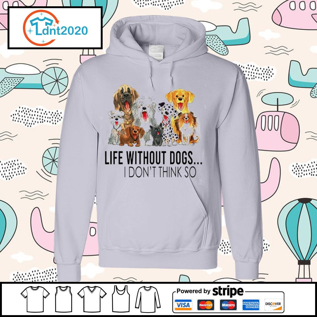 Dog life without dogs I don't think so s hoodie