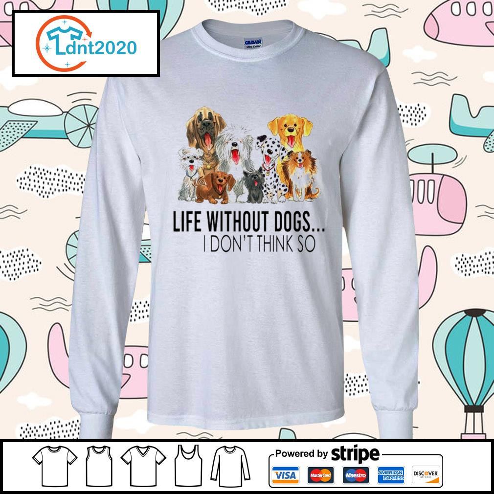 Dog life without dogs I don't think so s longsleeve-tee