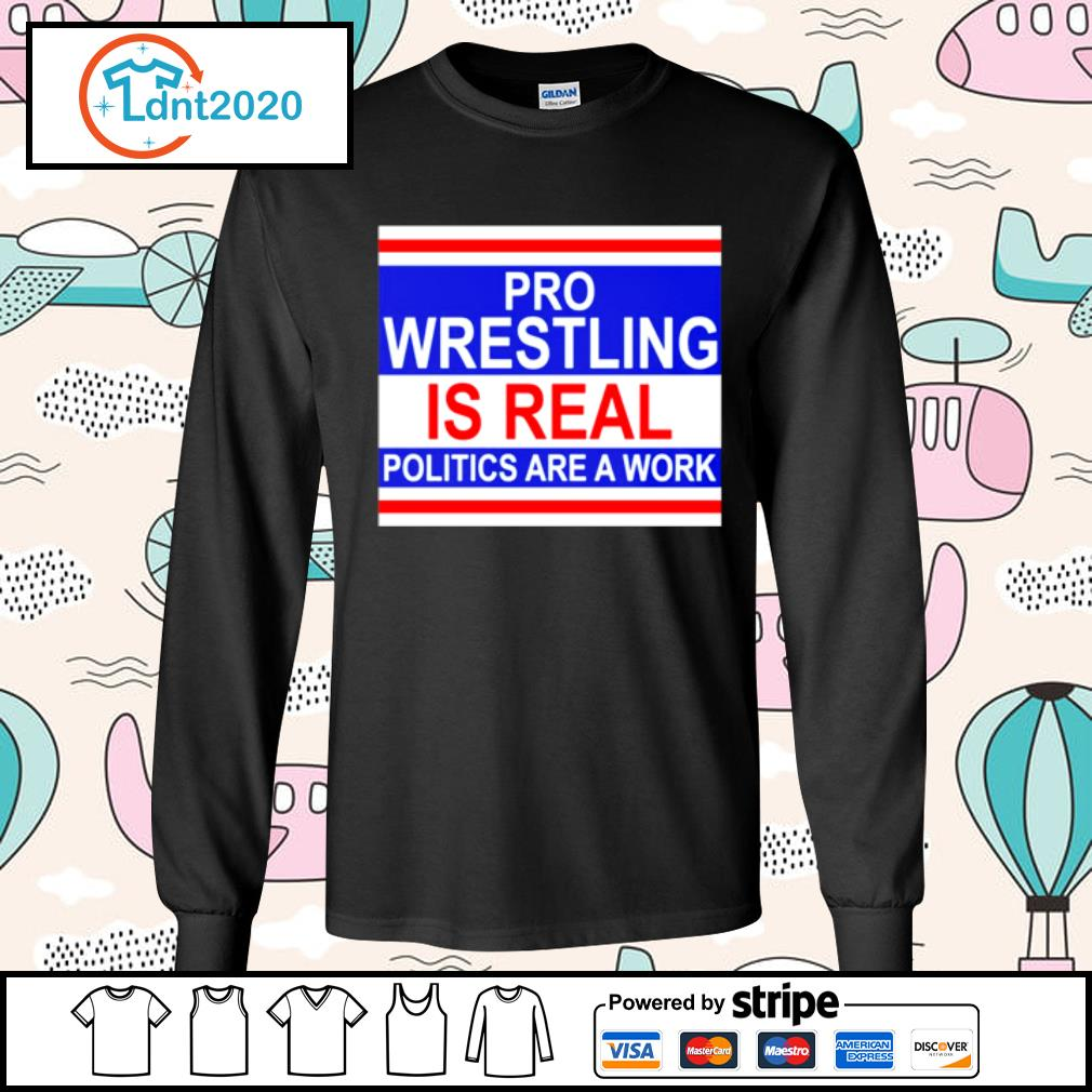 Pro wrestling is real politics are a work s longsleeve-tee